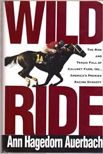 Wild Ride: Rise and Fall Of Calumet Farm, Inc., America's Premier Racing Dynasty