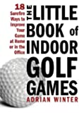 Little Book of Indoor Golf Games: 18 Sure-fire Ways to Improve Your Game at Home or in the Office