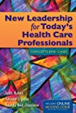 New Leadership For Todays Health Care Professionals: Concepts and Cases