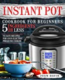 Instant Pot Cookbook for Beginners 5 Ingredients or Less: 75 Easy Recipes for Your Electric Pressure Cooker (Instant Pot Recipes)