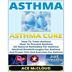 Asthma: Asthma Cure- How To Treat Asthma- How To Prevent Asthma, All Natural Remedies For Asthma, Medical Breakthroughs For Asthma, And Proper Diet And Exercises For Asthma