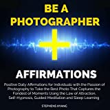 Be a Photographer Affirmations: Positive Daily Affirmations for Individuals with the Passion of Photography