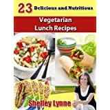 23 Delicious and Nutritious Vegetarian Lunch Recipes (The Ultimate Guide to Vegetarian Cooking) ~ Shelley Lynne