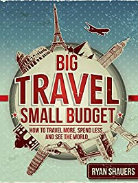 Big Travel, Small Budget: How To Travel More, Spend Less, And See The World by Ryan Shauers ebook deal
