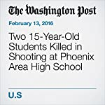 Two 15-Year-Old Students Killed in Shooting at Phoenix Area High School   Elahe Izadi,Lindsey Bever