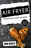 Air Fryer: 25 Best Recipes To Spoil Your Family