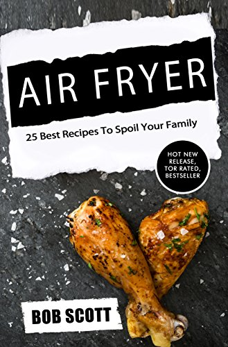 Air Fryer: 25 Best Recipes To Spoil Your Family by Bob Scott