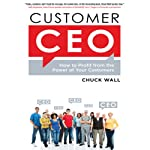 Customer CEO: How to Profit from the Power of Your Customers | Chuck Wall