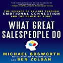 What Great Salespeople Do: The Science of Selling Through Emotional Connection and the Power of Story (       UNABRIDGED) by Michael Bosworth Narrated by Ben Zoldan