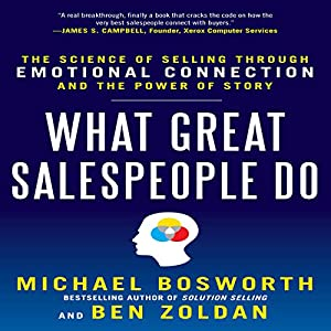 What Great Salespeople Do: The Science of Selling Through Emotional Connection and the Power of Story | [Michael Bosworth]