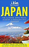 Japan: The Ultimate Japan Travel Guide By A Traveler For A Traveler: The Best Travel Tips; Where To Go, What To See And Much More (Lost Travelers Guide, ... Guide, Japan Travel, Japan Travel Guide)