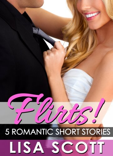 Flirts! 5 Romantic Short Stories (The Flirts! Collection) by Lisa Scott