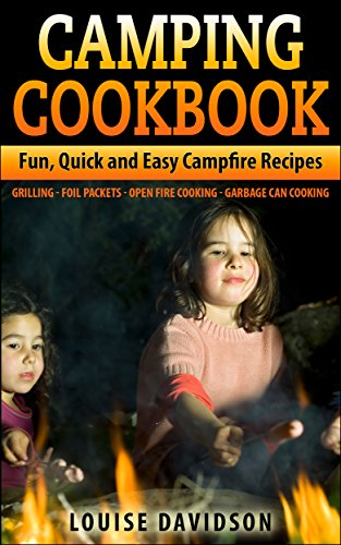 Camping Cookbook: Fun, Quick & Easy Campfire and Grilling Recipes - Grilling - Foil Packets - Open Fire Cooking - Garbage Can Cooking by Louise Davidson