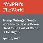 Trump Outraged South Koreans by Saying Korea Used to Be Part of China. Is He Right? | Christopher Woolf