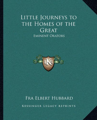 Little Journeys to the Homes of the Great: Eminent Orators