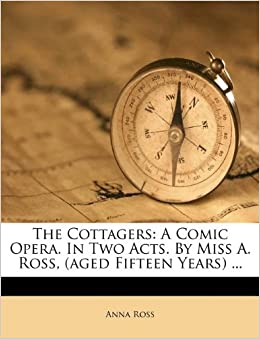 The Cottagers A Comic Opera In Two Acts By Miss A Ross