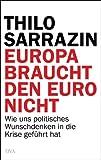 Europa braucht den Euro nicht: Wie uns politisches Wunschdenken in die Krise gef�hrt hat