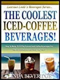 THE COOLEST ICED COFFEE BEVERAGES! : How To Make The 10 Most Delicious Iced-Coffee Beverages For Special Occasions And Everyday Fun! (Lucious Lindas Beverage Series)