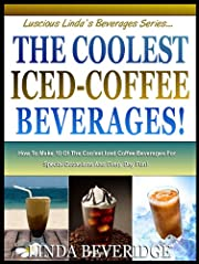 THE COOLEST ICED COFFEE BEVERAGES! : How To Make The 10 Most Delicious Iced-Coffee Beverages For Special Occasions And Everyday Fun! (Lucious Linda's Beverage Series)