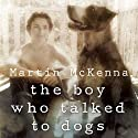 The Boy Who Talked to Dogs: A Memoir (       UNABRIDGED) by Martin McKenna Narrated by Aaron Abano
