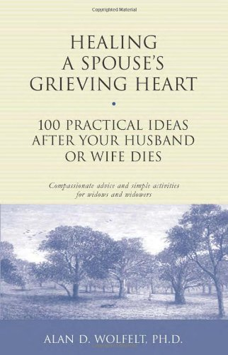 Healing a Spouse's Grieving Heart: 100 Practical Ideas After Your Husband or Wife Dies (Healing Your Grieving Heart series), Alan D. Wolfelt PhD