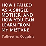 How I Failed as a Single Mother: And How You Can Learn from My Mistake | Talkeetna Coggins