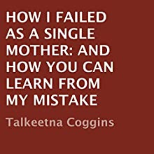 How I Failed as a Single Mother: And How You Can Learn from My Mistake (       UNABRIDGED) by Talkeetna Coggins Narrated by Kamryn Russell