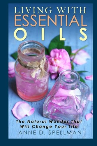 Living with Essential Oils: The Natural Wonder That Will Change Your Life