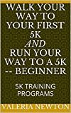 WALK YOUR WAY TO YOUR FIRST 5K AND RUN YOUR WAY TO A 5K -- BEGINNER: 5K TRAINING PROGRAMS