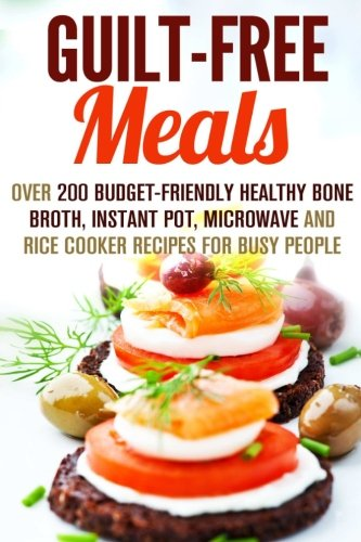 Guilt-Free Meals: Over 200 Budget-Friendly Healthy Bone Broth, Instant Pot, Microwave and Rice Cooker Recipes for Busy People (Weight Control Recipes) by Beth Foster, Melissa Hendricks, Emma Melton, Monique Lopez
