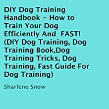 DIY Dog Training Handbook: How to Train Your Dog Efficiently and Fast (       UNABRIDGED) by Sharlene Snow Narrated by Dave Wright