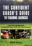 img - for The Confident Coach's Guide to Teaching Lacrosse: From Basic Fundamentals to Advanced Player Skills and Team Strategies [Paperback] [2006] (Author) Daniel Morris, Michael Morris book / textbook / text book