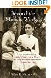 Beyond the Miracle Worker: The Remarkable Life of Anne Sullivan Macy and Her Extraordinary Friendship with Helen Keller