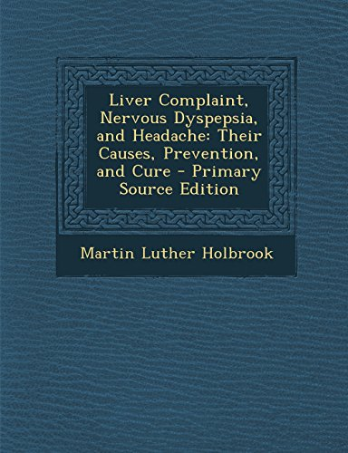 Liver Complaint, Nervous Dyspepsia, and Headache: Their Causes, Prevention, and Cure