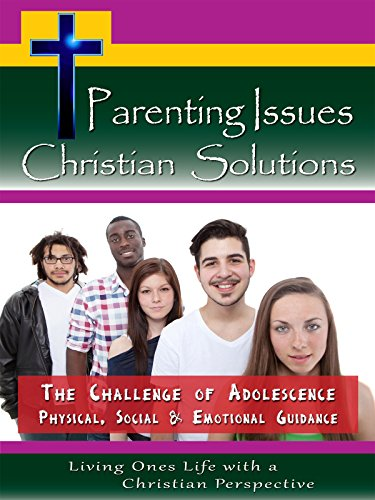 Parenting Issues Christian Solutions-The Challenge of Adolescence