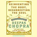 Reinventing the Body, Resurrecting the Soul: How to Create a New Self Audiobook by Deepak Chopra Narrated by Deepak Chopra