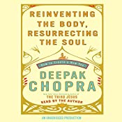 Reinventing the Body, Resurrecting the Soul: How to Create a New Self   [Deepak Chopra MD]