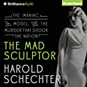 The Mad Sculptor: The Maniac, the Model, and the Murder that Shook the Nation (       UNABRIDGED) by Harold Schechter Narrated by Peter Berkrot