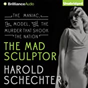 The Mad Sculptor: The Maniac, the Model, and the Murder that Shook the Nation | [Harold Schechter]