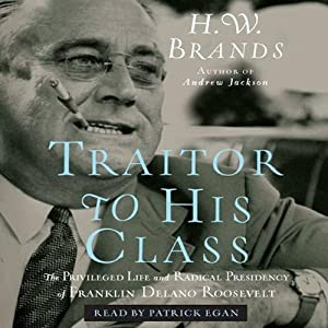 Traitor to His Class: The Privileged Life and Radical Presidency of FDR | [H. W. Brands]