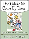 Don&#8217;t Make Me Come Up There!: Quiet Moments for Busy Moms