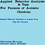 Applied Behavior Analysis & Tips for Parents of Autistic Children: Applied Behavior Analysis & Autism Plus Tips for Parents | Jeffrey Jeschke