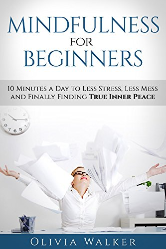 mindfulness-for-beginners-10-minutes-a-day-to-less-stress-less-mess-and-finally-finding-true-inner-p
