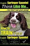 English Springer Spaniel | Think Like Me, But Don't Eat Your Poop!: Here's Exactly How To Train Your English Springer Spaniel: Volume 1 (English Springer Spaniel Dog Training)