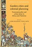 Liora Bigon Garden cities and colonial planning: Transnationality and Urban Ideas in Africa and Palestine (Studies in Imperialism)