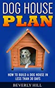 DOG HOUS PLAN: How To build A Dog House In less Than 30 Days (Dog house plan, dog house heater, dog house large dog, dog house medium dog, dog house small dog, dog treats, dog toys)