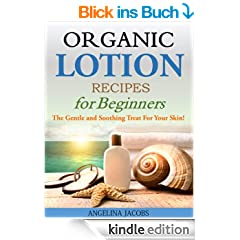 Organic Lotion Recipes for Beginners: The Gentle and Soothing Treat For Your Skin! (English Edition)