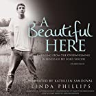 A Beautiful Here: Emerging from the Overwhelming Darkness of My Son's Suicide Hörbuch von Linda Phillips Gesprochen von: Kathleen Sandoval