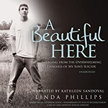 A Beautiful Here: Emerging from the Overwhelming Darkness of My Son's Suicide Audiobook by Linda Phillips Narrated by Kathleen Sandoval