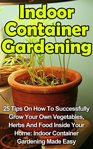 Free Kindle Book : Indoor Container Gardening: 25 Tips On How To Successfully Grow Your Own Vegetables, Herbs And Food Inside Your Home: Indoor Container Gardening Made Easy ... Indoor Container Gardening Books,)